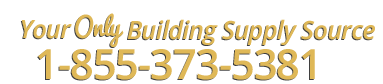 Your only building supply source. Call: 1-855-373-5381